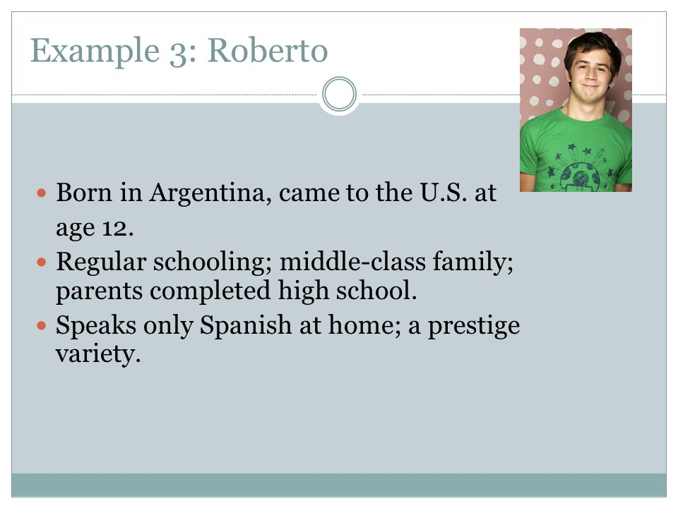 Example 3: Roberto Born in Argentina, came to the U.S. at age 12.