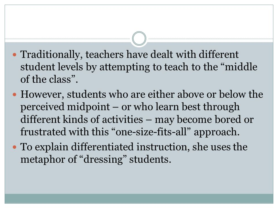 Traditionally, teachers have dealt with different student levels by attempting to teach to the middle of the class .