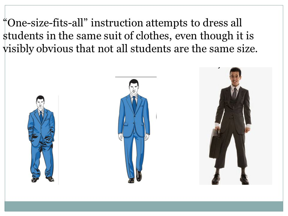 One-size-fits-all instruction attempts to dress all students in the same suit of clothes, even though it is visibly obvious that not all students are the same size.