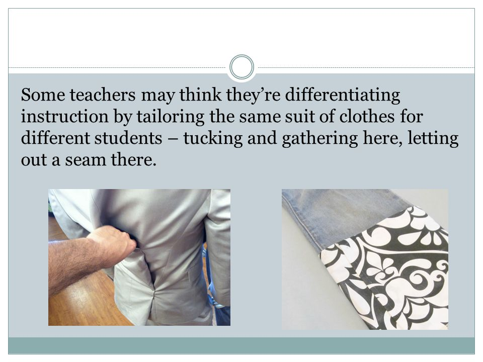 Some teachers may think they're differentiating instruction by tailoring the same suit of clothes for different students – tucking and gathering here, letting out a seam there.