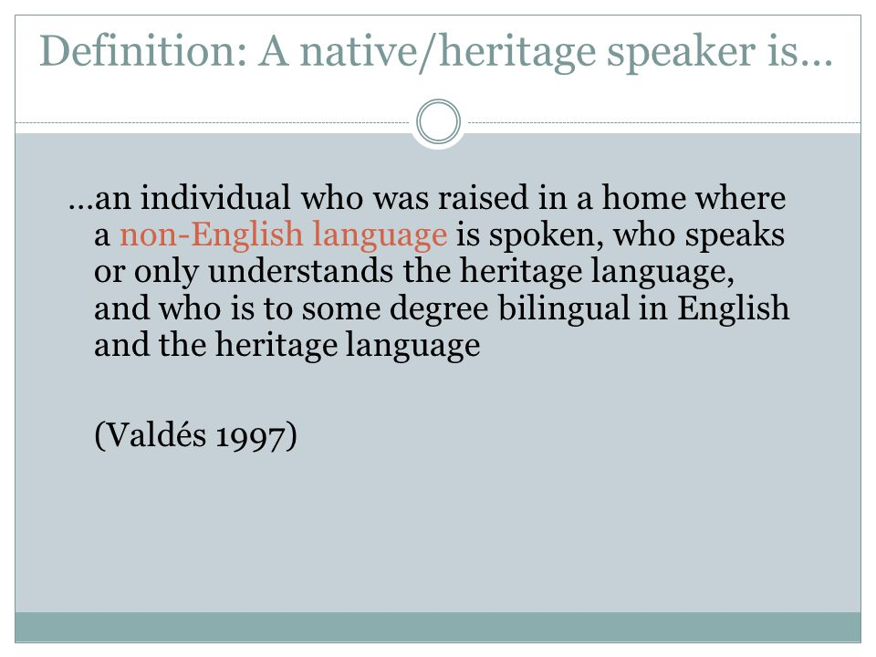 Definition: A native/heritage speaker is…