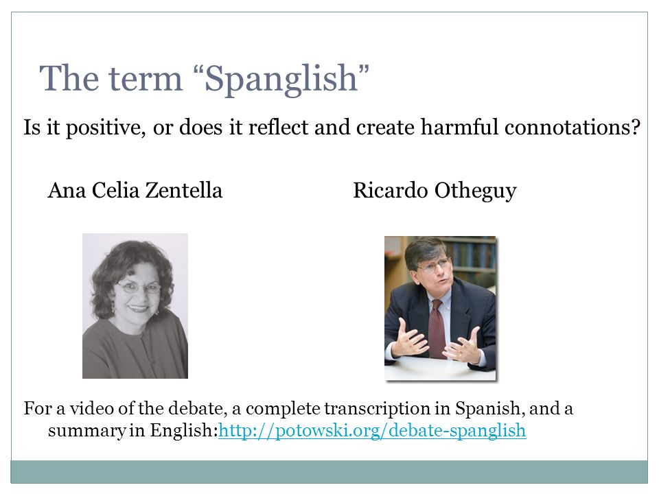 The term Spanglish Is it positive, or does it reflect and create harmful connotations Ana Celia Zentella Ricardo Otheguy.