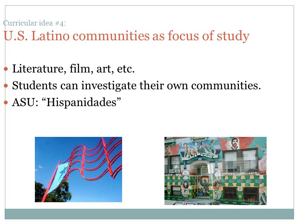 Curricular idea #4: U.S. Latino communities as focus of study