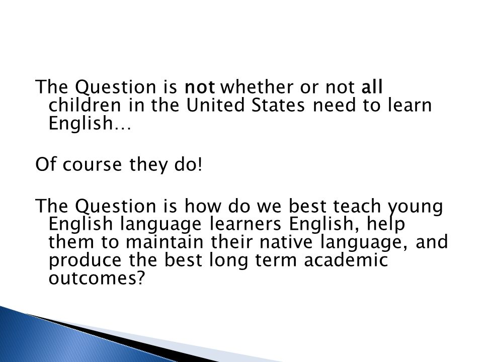 The Question is not whether or not all children in the United States need to learn English…