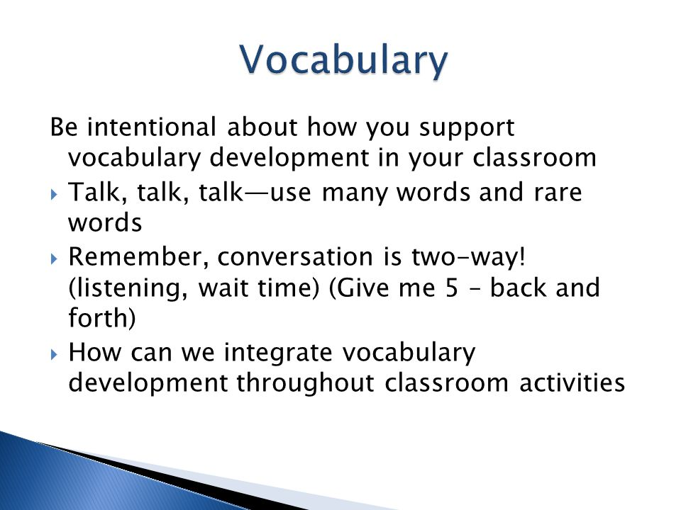 Vocabulary Be intentional about how you support vocabulary development in your classroom. Talk, talk, talk—use many words and rare words.