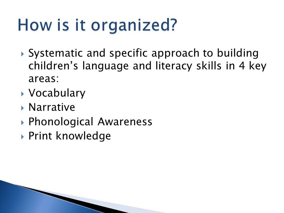 How is it organized Systematic and specific approach to building children's language and literacy skills in 4 key areas: