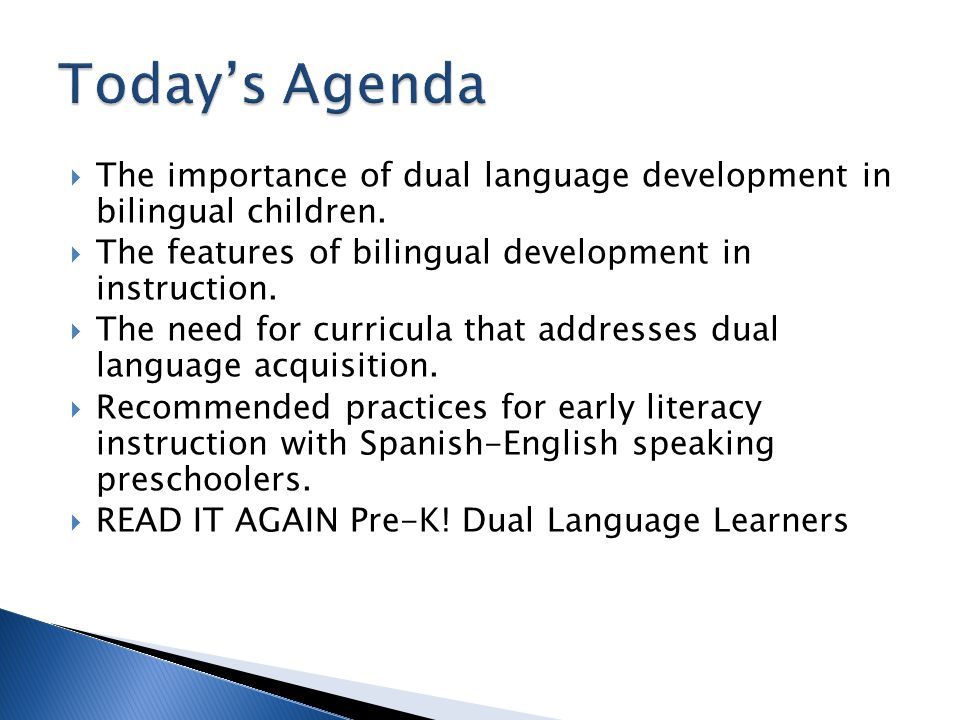 Today's Agenda The importance of dual language development in bilingual children. The features of bilingual development in instruction.