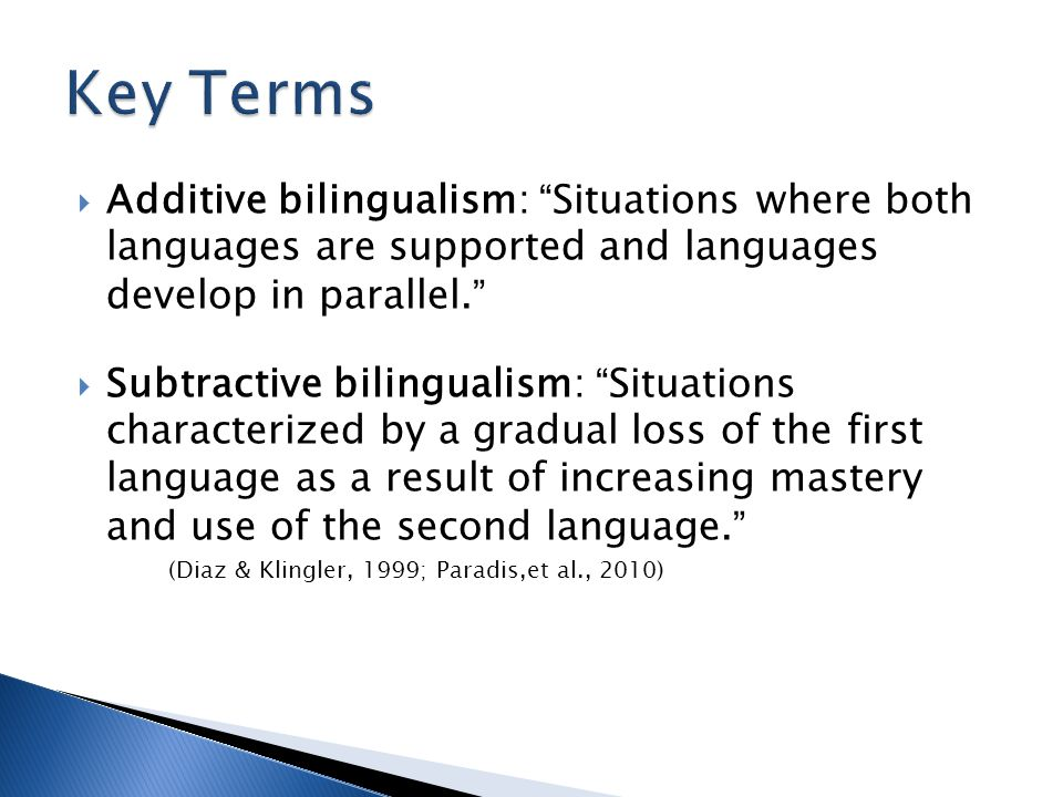 Key Terms Additive bilingualism: Situations where both languages are supported and languages develop in parallel.