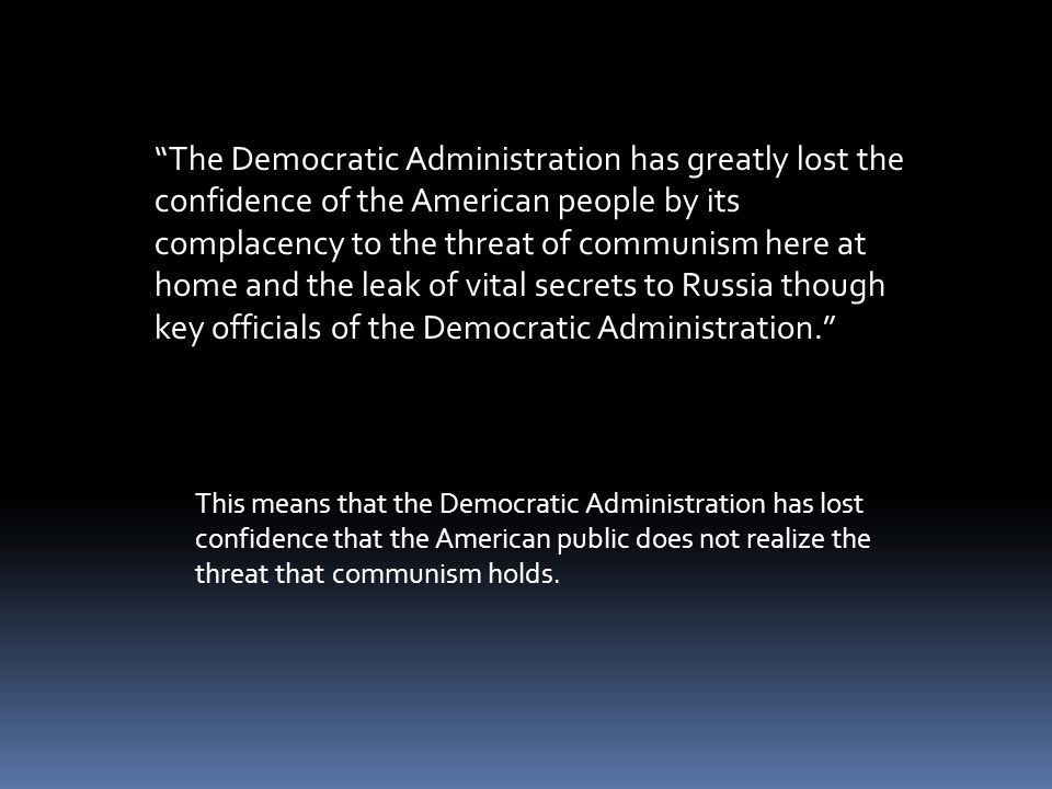 The Democratic Administration has greatly lost the confidence of the American people by its complacency to the threat of communism here at home and the leak of vital secrets to Russia though key officials of the Democratic Administration.