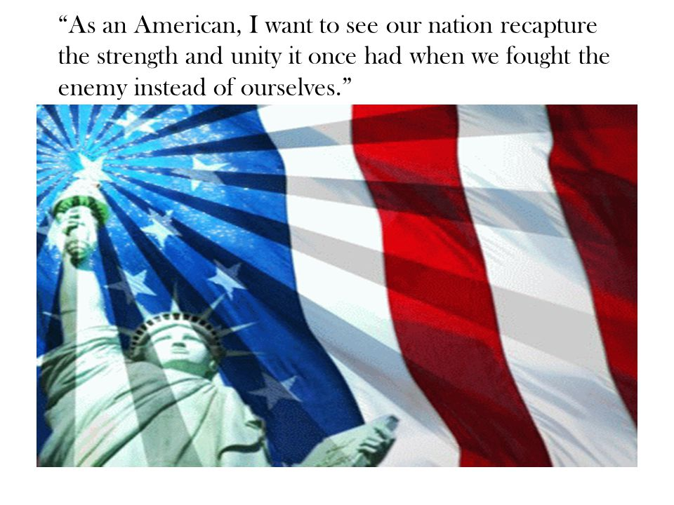 As an American, I want to see our nation recapture the strength and unity it once had when we fought the enemy instead of ourselves.