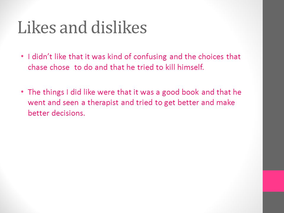 Likes and dislikes I didn't like that it was kind of confusing and the choices that chase chose to do and that he tried to kill himself.
