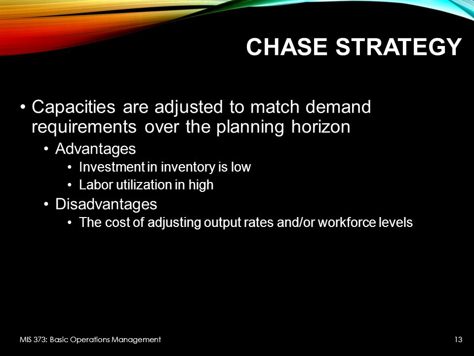 Chase strategy Capacities are adjusted to match demand requirements over the planning horizon. Advantages.