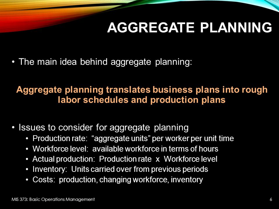 Aggregate Planning The main idea behind aggregate planning: