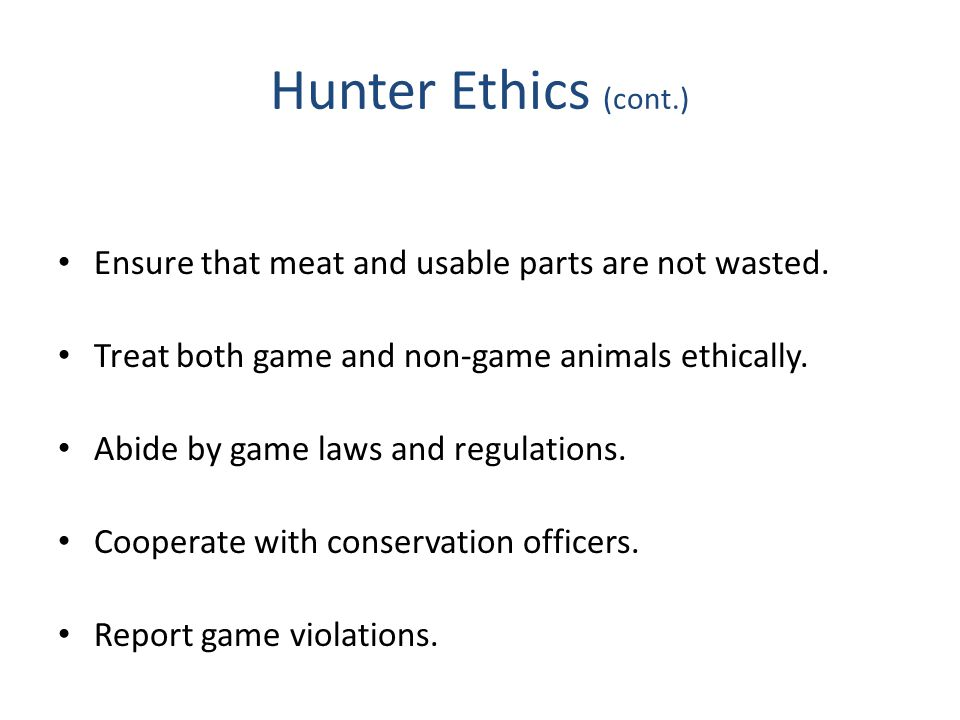 Hunter Ethics (cont.) Ensure that meat and usable parts are not wasted. Treat both game and non-game animals ethically.