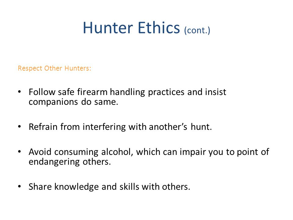 Hunter Ethics (cont.) Respect Other Hunters: Follow safe firearm handling practices and insist companions do same.