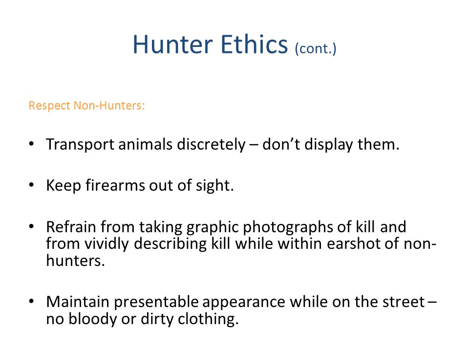 Hunter Ethics (cont.) Respect Non-Hunters: Transport animals discretely – don't display them. Keep firearms out of sight.
