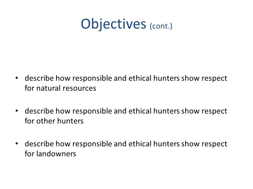 Objectives (cont.) describe how responsible and ethical hunters show respect for natural resources.