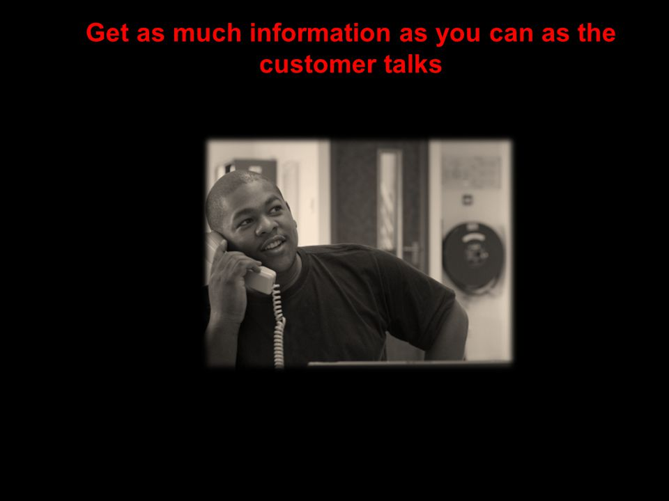 Get as much information as you can as the customer talks