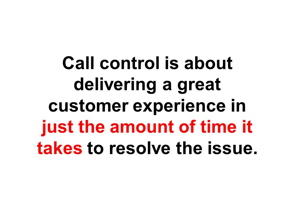 Call control is about delivering a great customer experience in just the amount of time it takes to resolve the issue.