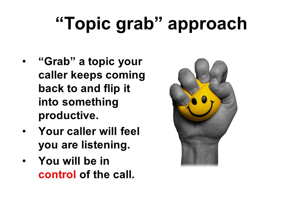 Topic grab approach Grab a topic your caller keeps coming back to and flip it into something productive.