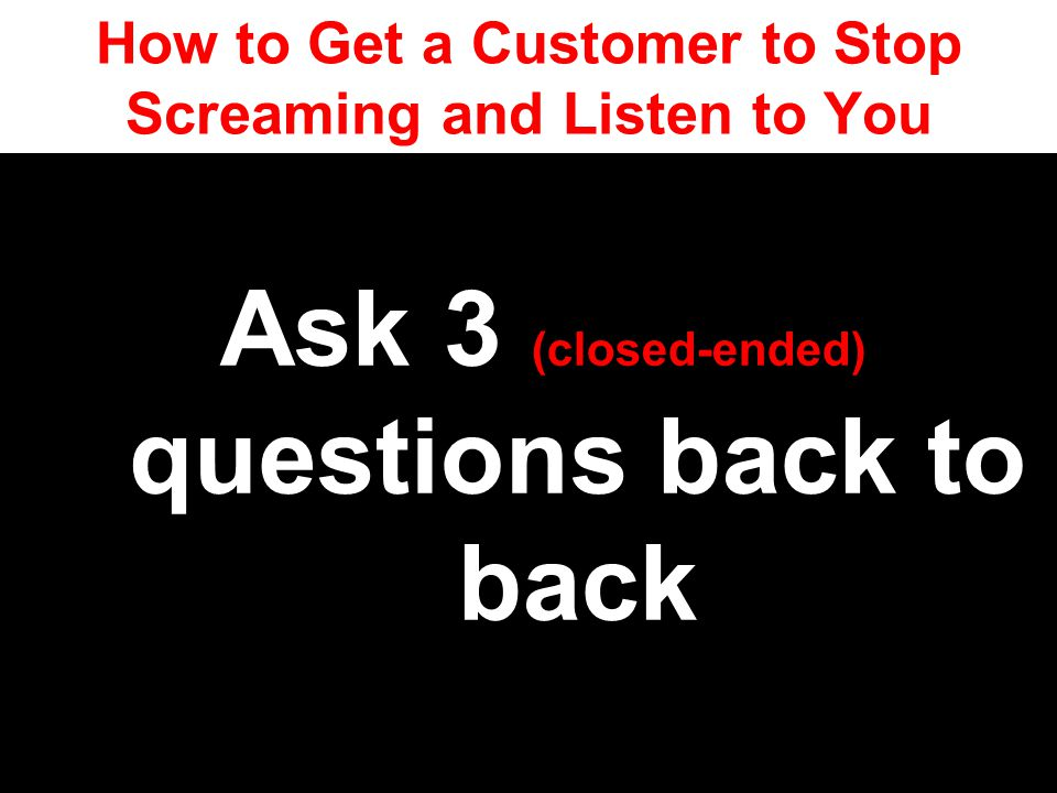 How to Get a Customer to Stop Screaming and Listen to You
