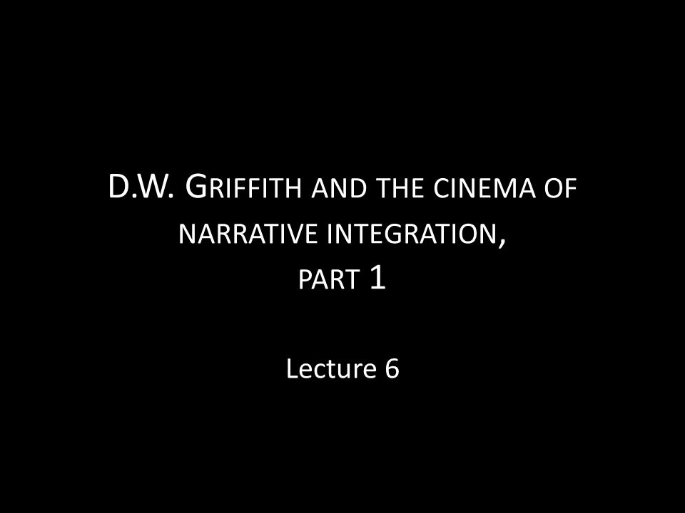 D.W. Griffith and the cinema of narrative integration, part 1