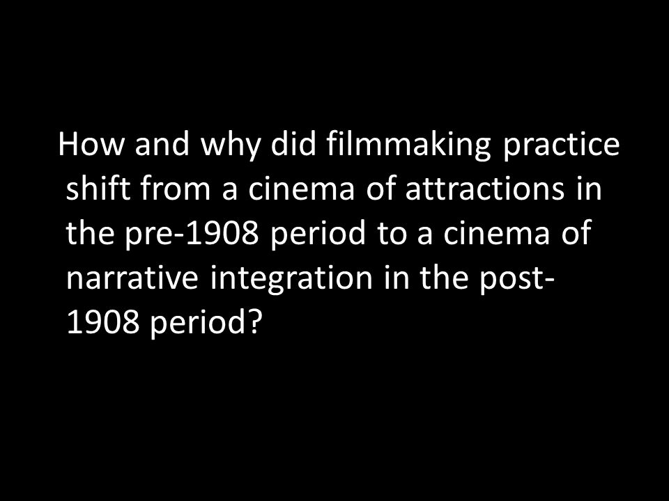 How and why did filmmaking practice shift from a cinema of attractions in the pre-1908 period to a cinema of narrative integration in the post-1908 period