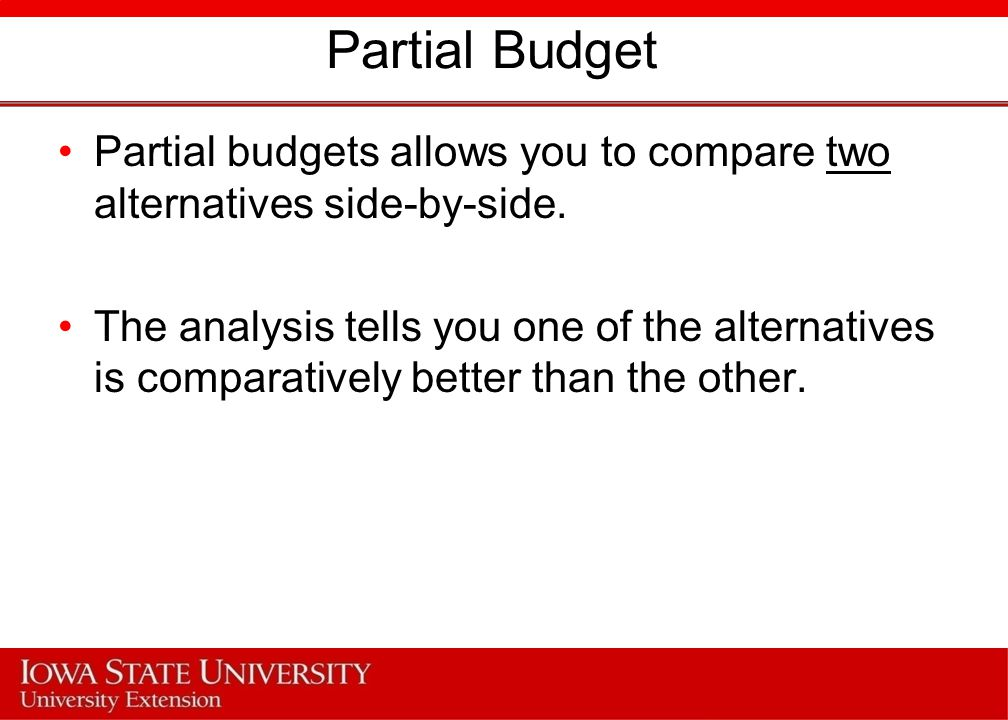 Partial Budget Partial budgets allows you to compare two alternatives side-by-side.