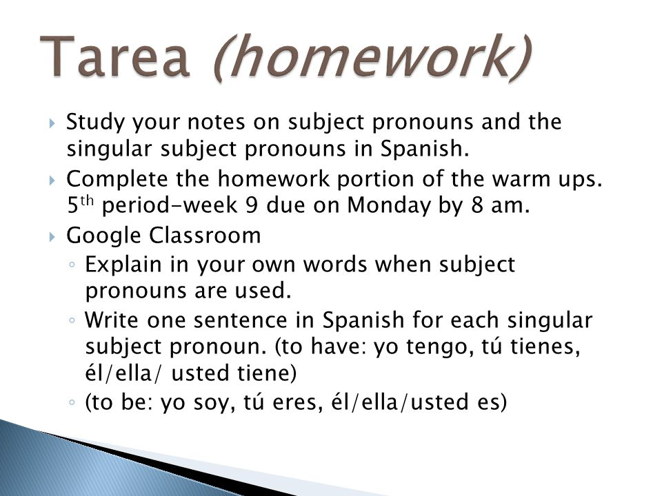 Tarea (homework) Study your notes on subject pronouns and the singular subject pronouns in Spanish.