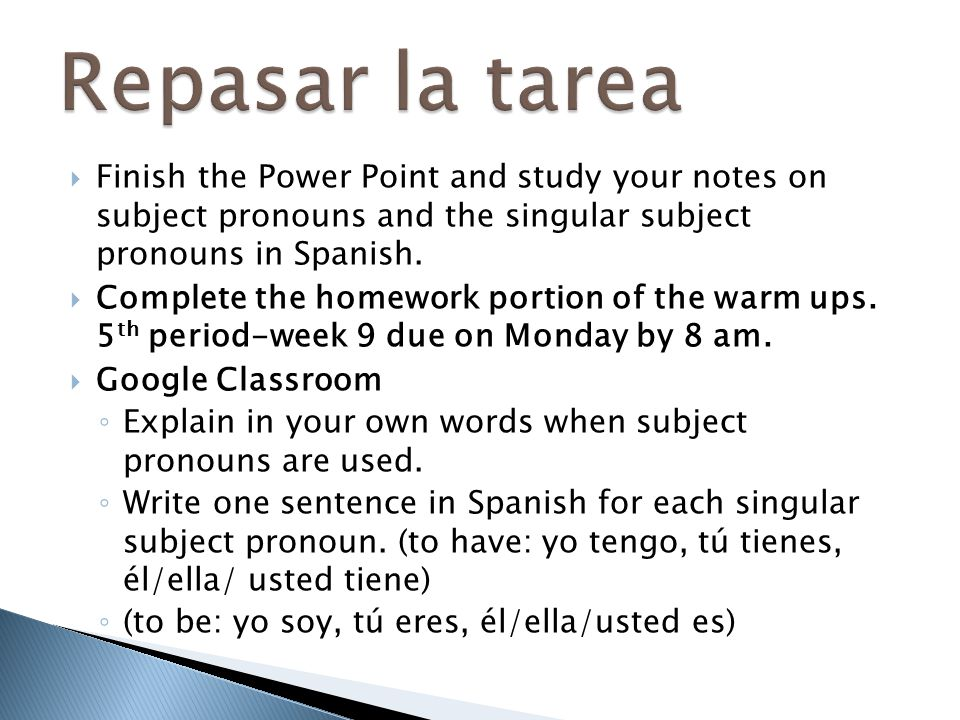 Repasar la tarea Finish the Power Point and study your notes on subject pronouns and the singular subject pronouns in Spanish.