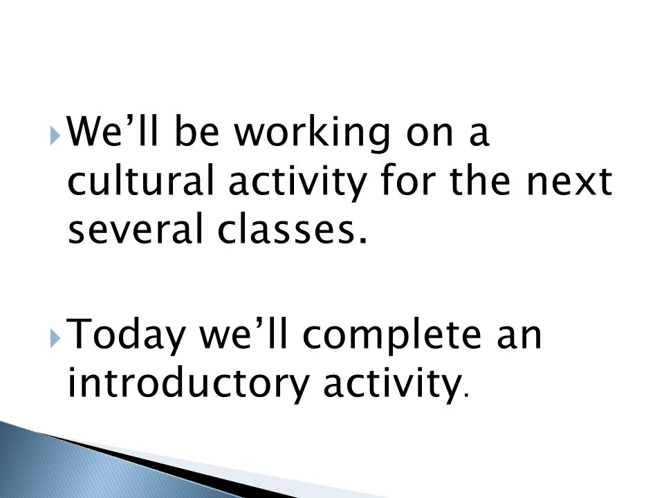 We'll be working on a cultural activity for the next several classes.