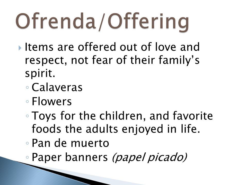 Ofrenda/Offering Items are offered out of love and respect, not fear of their family's spirit. Calaveras.