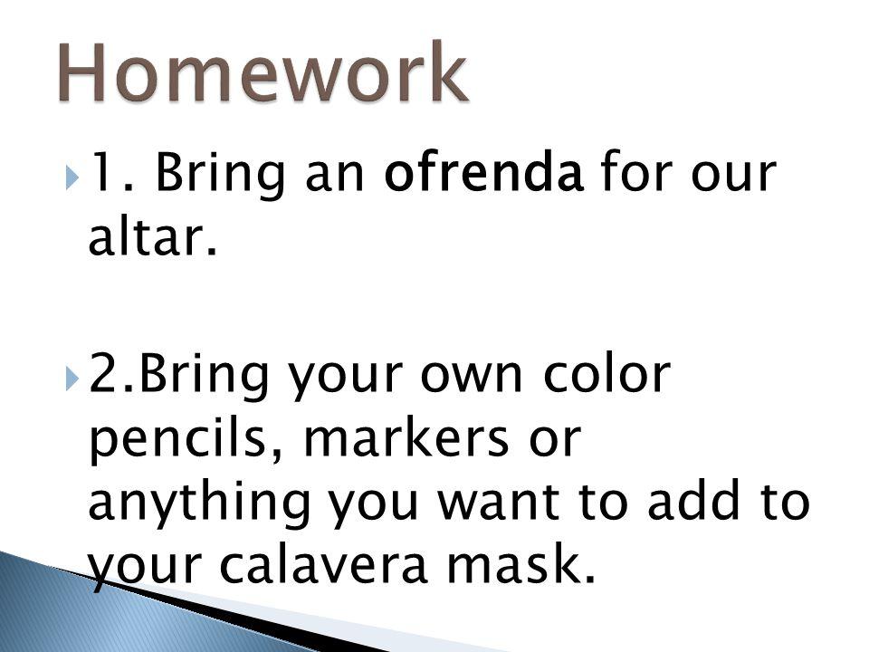 Homework 1. Bring an ofrenda for our altar.