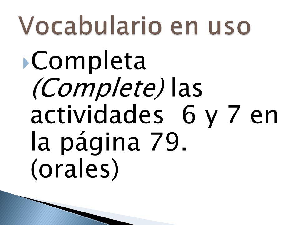 Vocabulario en uso Completa (Complete) las actividades 6 y 7 en la página 79. (orales)