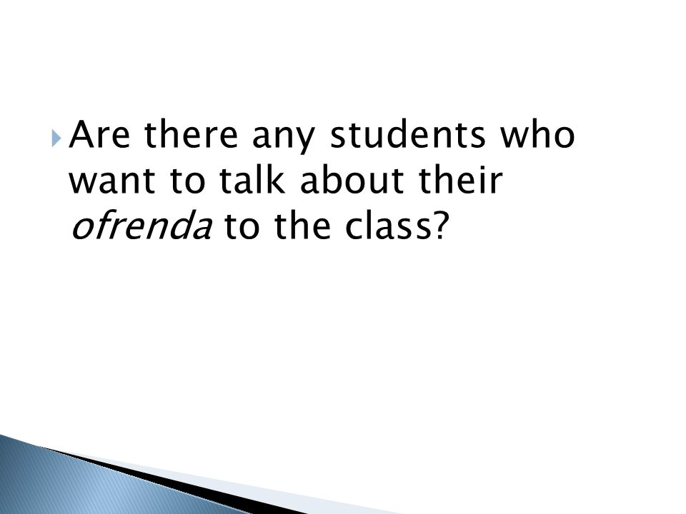 Are there any students who want to talk about their ofrenda to the class