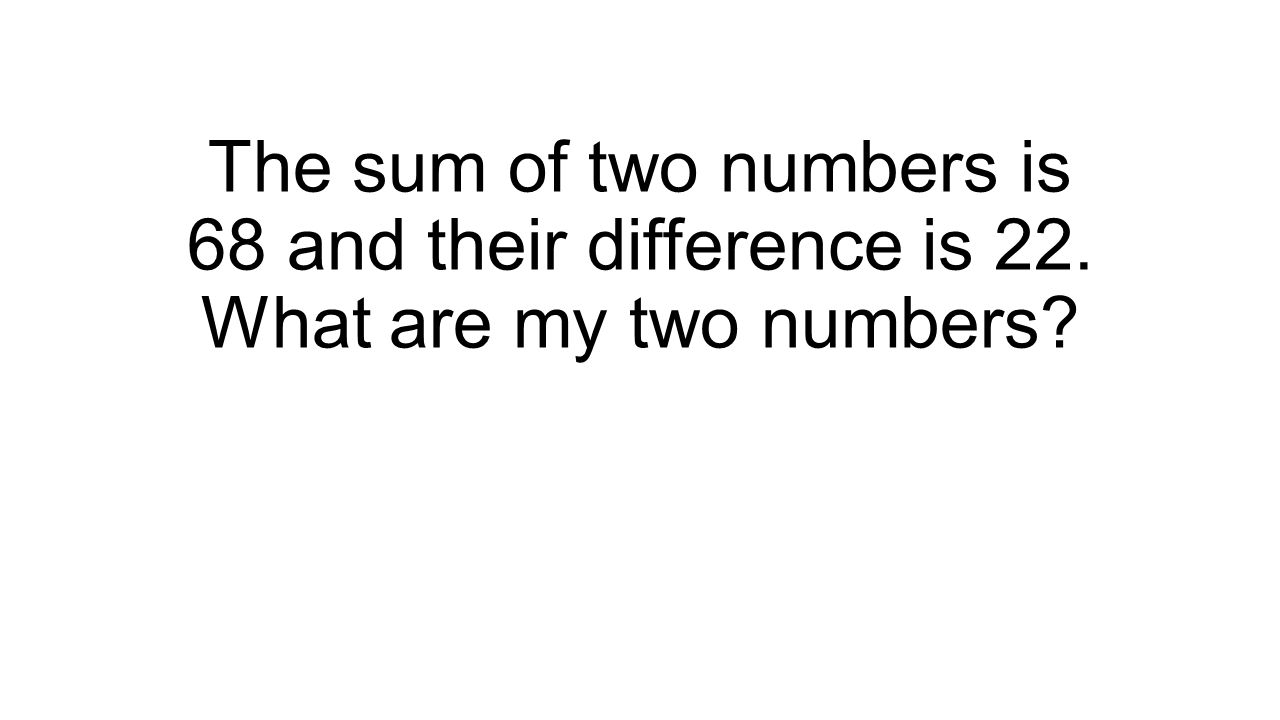 The sum of two numbers is 68 and their difference is 22