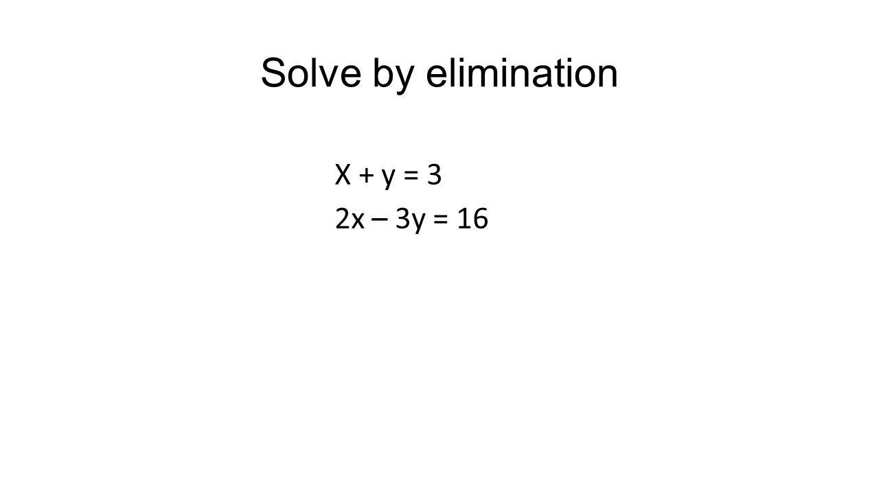 Solve by elimination X + y = 3 2x – 3y = 16