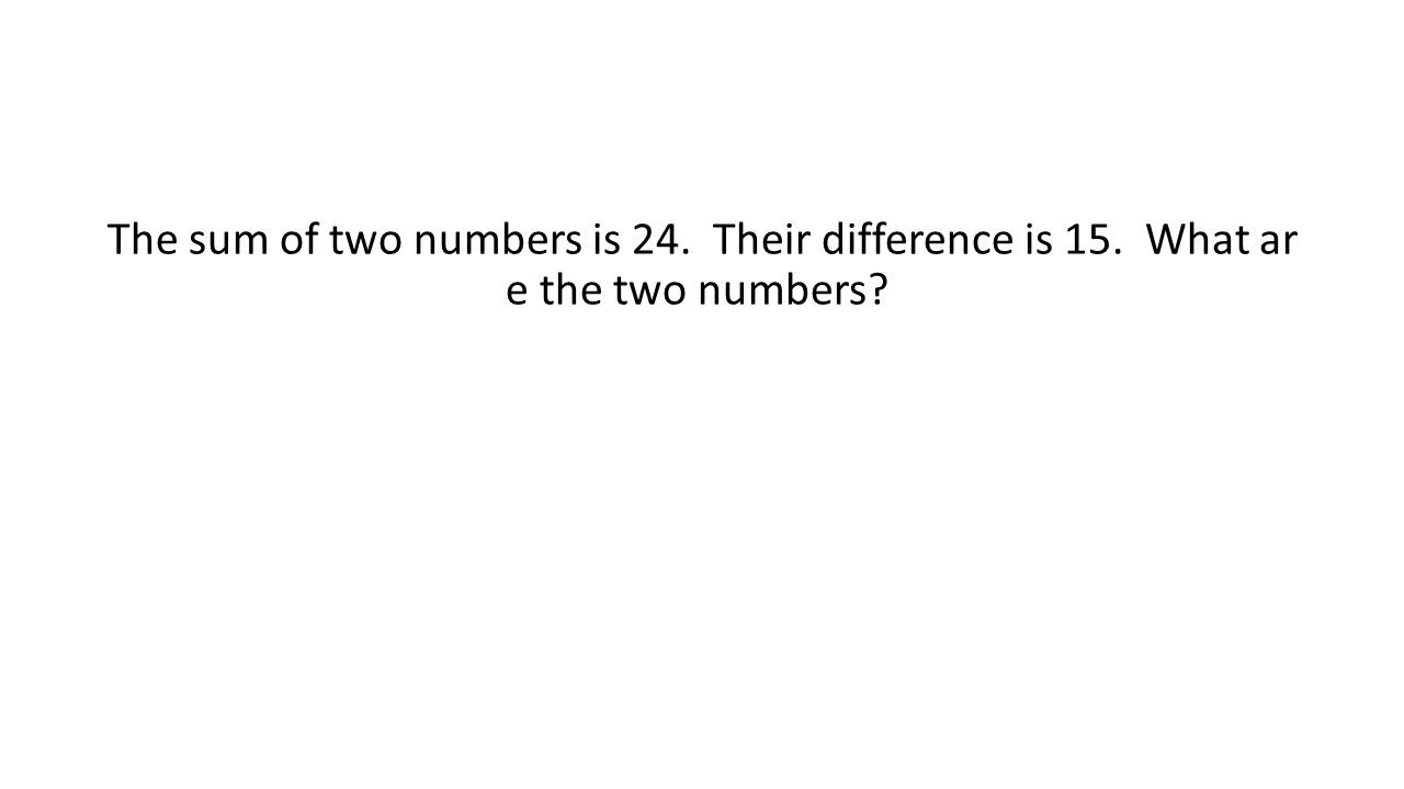 The sum of two numbers is 24. Their difference is 15