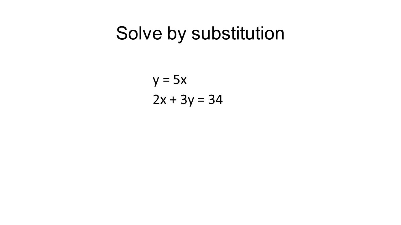 Solve by substitution y = 5x 2x + 3y = 34