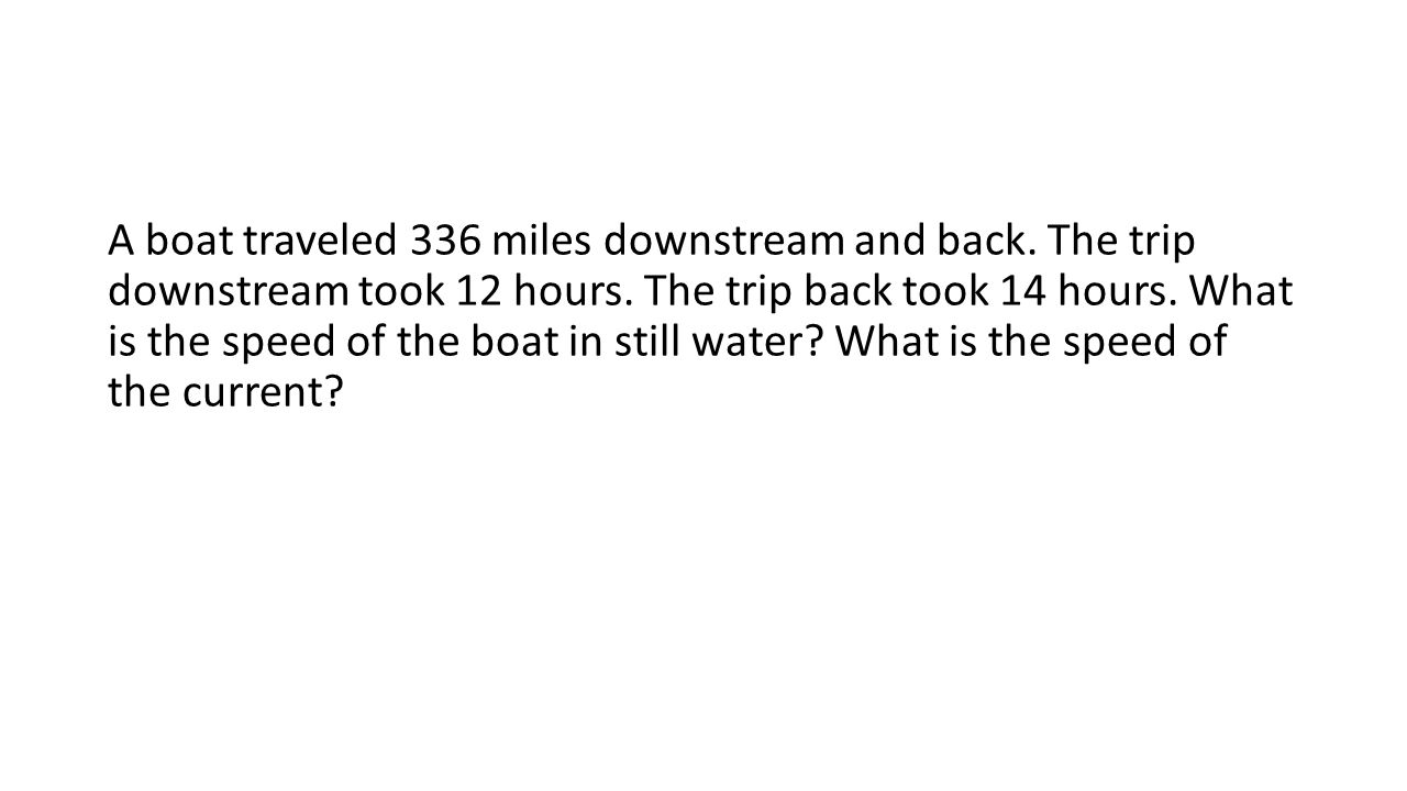 A boat traveled 336 miles downstream and back