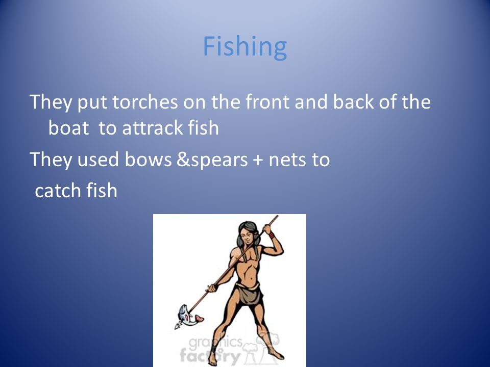 Fishing They put torches on the front and back of the boat to attrack fish They used bows &spears + nets to catch fish