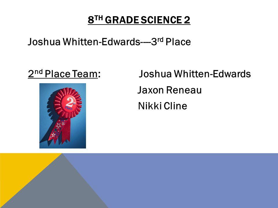 8th grade science 2 Joshua Whitten-Edwards----3rd Place 2nd Place Team: Joshua Whitten-Edwards Jaxon Reneau Nikki Cline