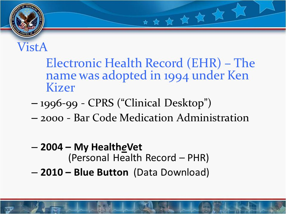 VistA Electronic Health Record (EHR) – The name was adopted in 1994 under Ken Kizer. 1996-99 - CPRS ( Clinical Desktop )