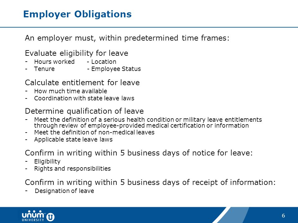 Employer Obligations An employer must, within predetermined time frames: Evaluate eligibility for leave.