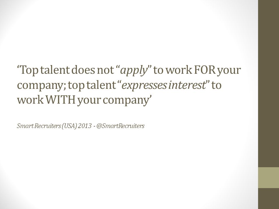 'Top talent does not apply to work FOR your company; top talent expresses interest to work WITH your company' Smart Recruiters (USA) 2013 - @SmartRecruiters