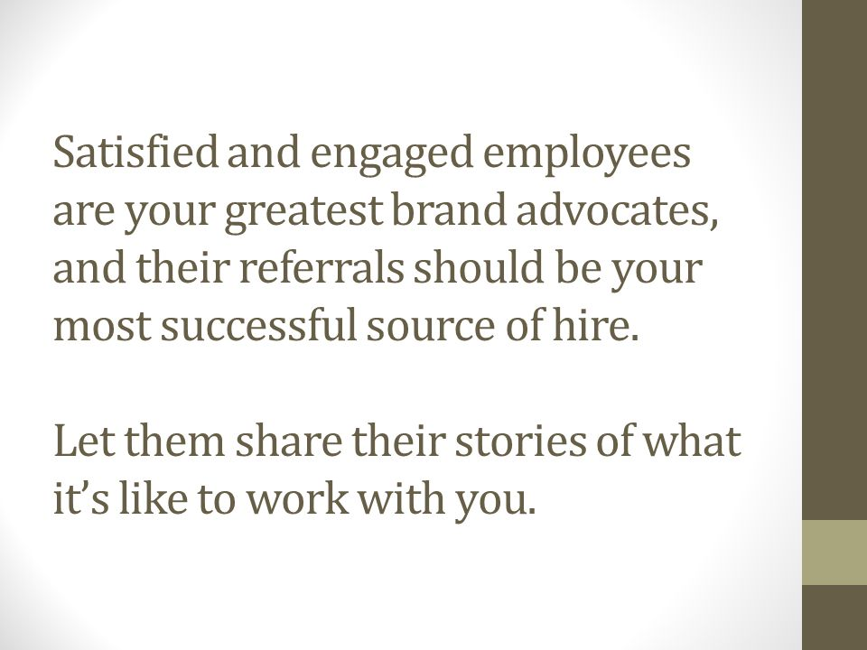 Satisfied and engaged employees are your greatest brand advocates, and their referrals should be your most successful source of hire.
