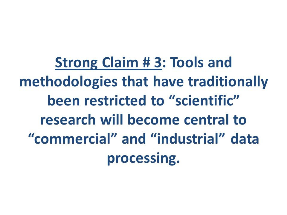 Strong Claim # 3: Tools and methodologies that have traditionally been restricted to scientific research will become central to commercial and industrial data processing.