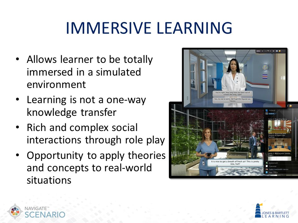 IMMERSIVE LEARNING Allows learner to be totally immersed in a simulated environment. Learning is not a one-way knowledge transfer.