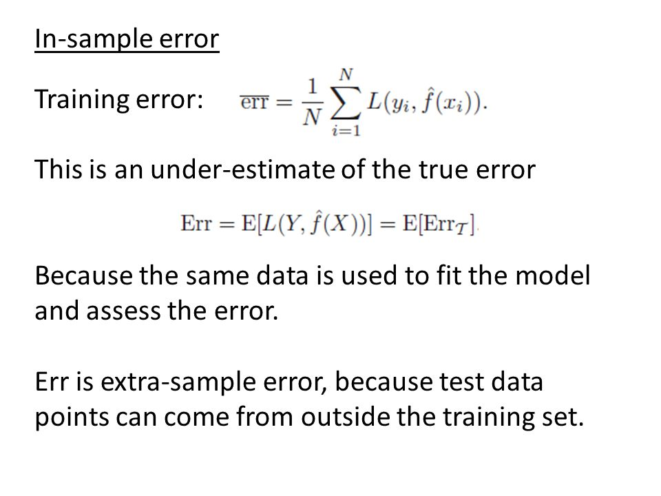 In-sample error Training error: This is an under-estimate of the true error. Because the same data is used to fit the model and assess the error.