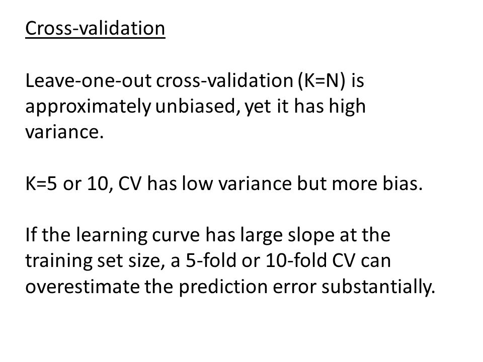 Cross-validation Leave-one-out cross-validation (K=N) is approximately unbiased, yet it has high variance.